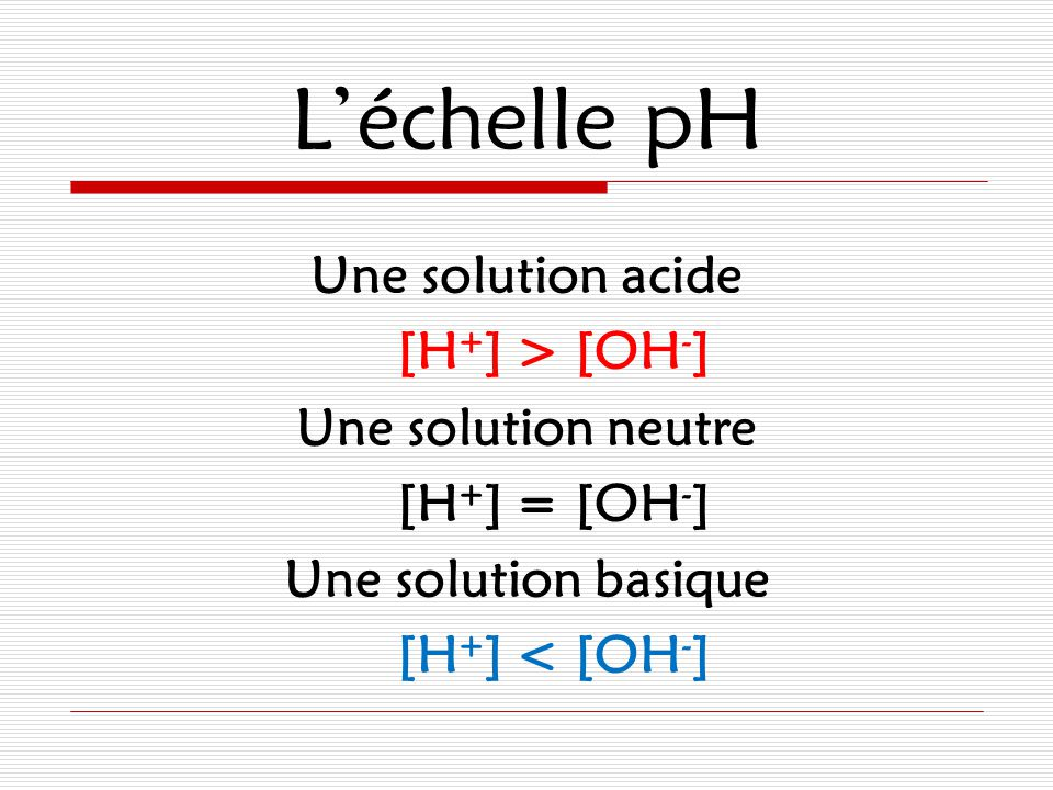 L'échelle pH Une solution acide [H+] > [OH-] Une solution neutre